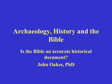 Archaeology, History and the Bible Is the Bible an accurate historical document? John Oakes, PhD.