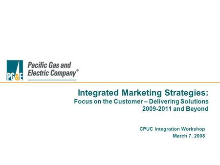 Integrated Marketing Strategies: Focus on the Customer – Delivering Solutions 2009-2011 and Beyond CPUC Integration Workshop March 7, 2008.