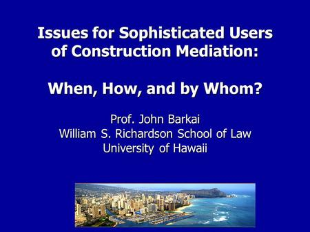 Issues for Sophisticated Users of Construction Mediation: When, How, and by Whom? Prof. John Barkai William S. Richardson School of Law University of Hawaii.