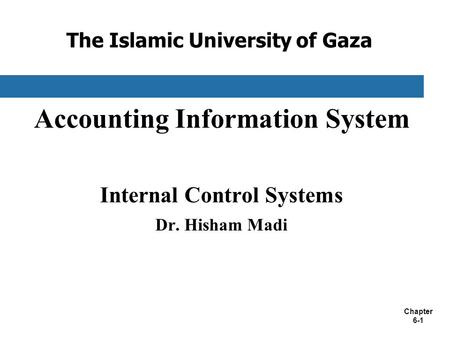 Chapter 6-1 The Islamic University of Gaza Accounting Information System Internal Control Systems Dr. Hisham Madi.