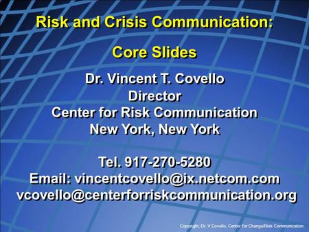 Copyright, Dr. V Covello, Center for Change/Risk Communication Risk and Crisis Communication: Core Slides Dr. Vincent T. Covello Director Center for Risk.