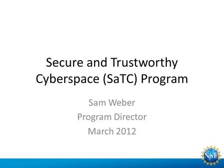 Secure and Trustworthy Cyberspace (SaTC) Program Sam Weber Program Director March 2012.