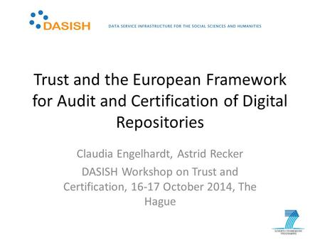 Trust and the European Framework for Audit and Certification of Digital Repositories Claudia Engelhardt, Astrid Recker DASISH Workshop on Trust and Certification,