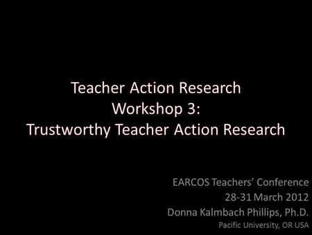 EARCOS Teachers' Conference 28-31 March 2012 Donna Kalmbach Phillips, Ph.D. Pacific University, OR USA.