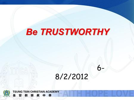 Be TRUSTWORTHY 6- 8/2/2012. What does it mean by TRUSTWORTHY? Synonym of TRUSTWORTHY: Reliable, Responsible, Faithful.