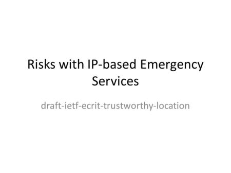 Risks with IP-based Emergency Services draft-ietf-ecrit-trustworthy-location.