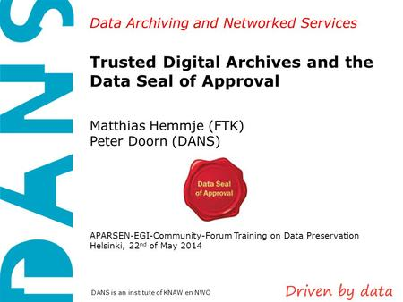 Data Archiving and Networked Services DANS is an institute of KNAW en NWO Trusted Digital Archives and the Data Seal of Approval Matthias Hemmje (FTK)