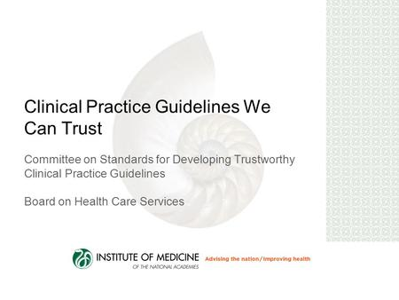 Clinical Practice Guidelines We Can Trust Committee on Standards for Developing Trustworthy Clinical Practice Guidelines Board on Health Care Services.