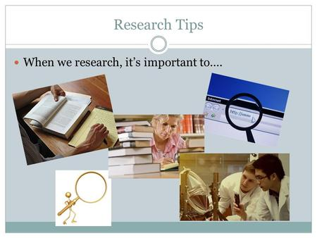 Research Tips When we research, it's important to….