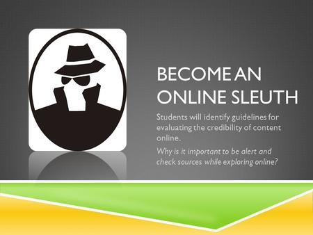 BECOME AN ONLINE SLEUTH Students will identify guidelines for evaluating the credibility of content online. Why is it important to be alert and check sources.