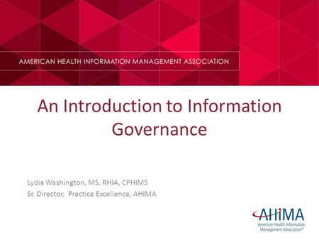 An Introduction to Information Governance Lydia Washington, MS. RHIA, CPHIMS Sr. Director, Practice Excellence, AHIMA.