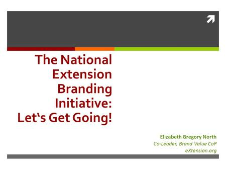  The National Extension Branding Initiative: Let's Get Going! Elizabeth Gregory North Co-Leader, Brand Value CoP eXtension.org.