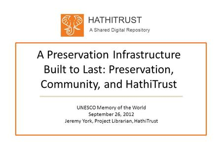 HATHITRUST A Shared Digital Repository A Preservation Infrastructure Built to Last: Preservation, Community, and HathiTrust UNESCO Memory of the World.