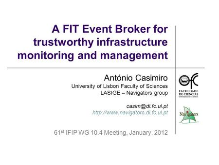 A FIT Event Broker for trustworthy infrastructure monitoring and management António Casimiro University of Lisbon Faculty of Sciences LASIGE – Navigators.