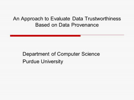 An Approach to Evaluate Data Trustworthiness Based on Data Provenance Department of Computer Science Purdue University.
