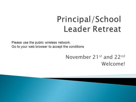 November 21 st and 22 nd Welcome! Please use the public wireless network. Go to your web browser to accept the conditions.