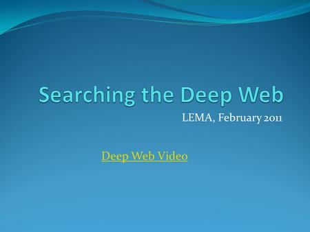 LEMA, February 2011 Deep Web Video. Image from express.howstuffworks.com, 14 Feb 11 Surface Web: accessible via general-purpose search engines such as.