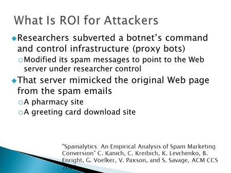  Researchers subverted a botnet's command and control infrastructure (proxy bots) o Modified its spam messages to point to the Web server under researcher.