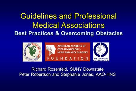 Guidelines and Professional Medical Associations Best Practices & Overcoming Obstacles Richard Rosenfeld, SUNY Downstate Peter Robertson and Stephanie.