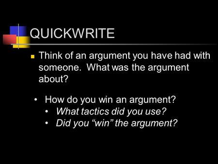 "QUICKWRITE Think of an argument you have had with someone. What was the argument about? How do you win an argument? What tactics did you use? Did you ""win"""