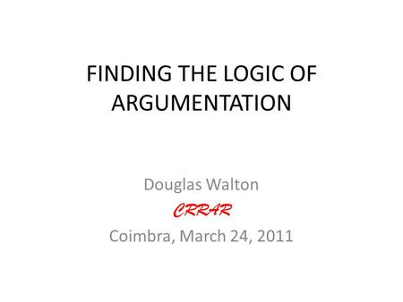 FINDING THE LOGIC OF ARGUMENTATION Douglas Walton CRRAR Coimbra, March 24, 2011.