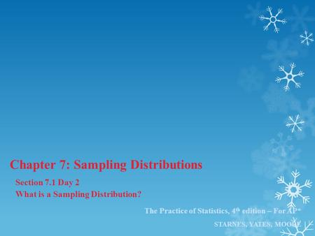 The Practice of Statistics, 4 th edition – For AP* STARNES, YATES, MOORE Chapter 7: Sampling Distributions Section 7.1 Day 2 What is a Sampling Distribution?