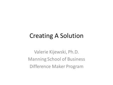 Creating A Solution Valerie Kijewski, Ph.D. Manning School of Business
