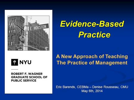 Evidence-Based Practice A New Approach of Teaching The Practice of Management Eric Barends, CEBMa – Denise Rousseau, CMU May 6th, 2014.