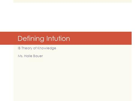 Defining Intution IB Theory of Knowledge Ms. Halle Bauer.