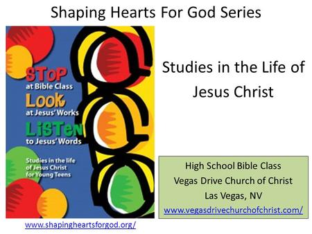 Shaping Hearts For God Series High School Bible Class Vegas Drive Church of Christ Las Vegas, NV www.vegasdrivechurchofchrist.com/ Studies in the Life.