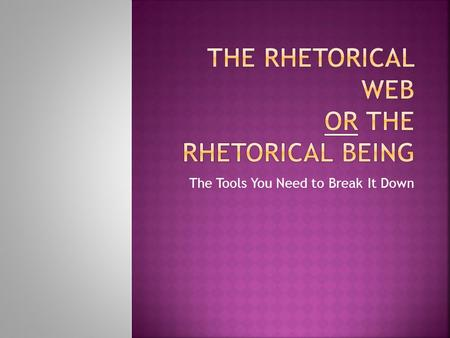 The Tools You Need to Break It Down.  I can analyze a text using elements of the rhetorical web.
