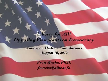 Liberty for All? Opposing Viewpoints on Democracy American History Foundations August 10, 2012 Fran Macko, Ph.D.