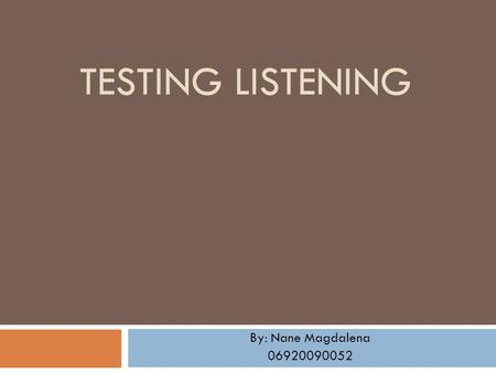 TESTING LISTENING By: Nane Magdalena 06920090052.