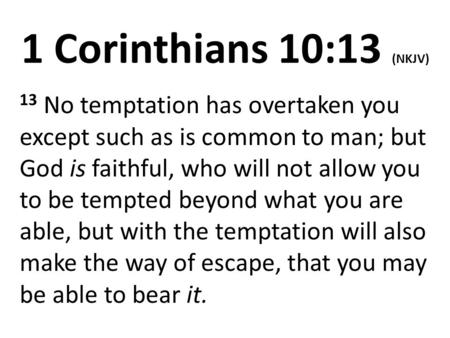 1 Corinthians 10:13 (NKJV) 13 No temptation has overtaken you except such as is common to man; but God is faithful, who will not allow you to be tempted.