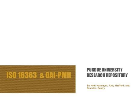 ISO 16363 & OAI-PMH By Neal Harmeyer, Amy Hatfield, and Brandon Beatty PURDUE UNIVERSITY RESEARCH REPOSITORY.