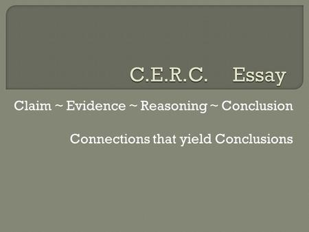 Claim ~ Evidence ~ Reasoning ~ Conclusion Connections that yield Conclusions.
