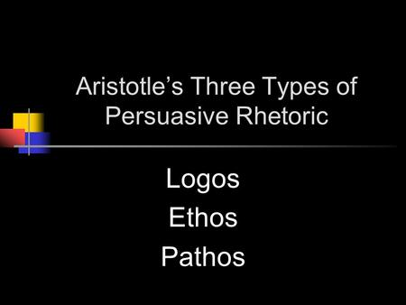 Aristotle's Three Types of Persuasive Rhetoric Logos Ethos Pathos.