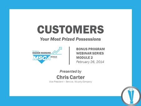 CUSTOMERS Your Most Prized Possessions Presented by Chris Carter Vice President – Service, Murphy Company BONUS PROGRAM WEBINAR SERIES MODULE 2 February.