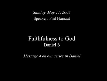Faithfulness to God Daniel 6 Message 4 on our series in Daniel Sunday, May 11, 2008 Speaker: Phil Hainaut.