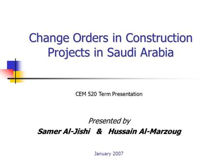 Change Orders in Construction Projects in Saudi Arabia Presented by Samer Al-Jishi & Hussain Al-Marzoug CEM 520 Term Presentation January 2007.