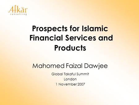 Prospects for Islamic Financial Services and Products Mahomed Faizal Dawjee Global Takaful Summit London 1 November 2007.