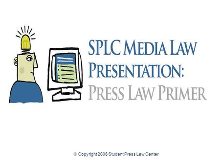 © Copyright 2006 Student Press Law Center Press Law Primer for High School Student Journalists Common legal issues and resources for high school student.