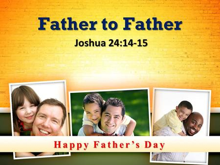 Happy Father's Day Father to Father Joshua 24:14-15 Joshua 24:14-15.