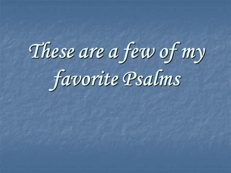 These are a few of my favorite Psalms. 150 Psalms From 1500BC to 500BC At least 6 different authors.