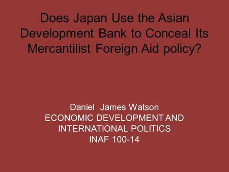 Does Japan Use the Asian Development Bank to Conceal Its Mercantilist Foreign Aid policy? Daniel James Watson ECONOMIC DEVELOPMENT AND INTERNATIONAL POLITICS.