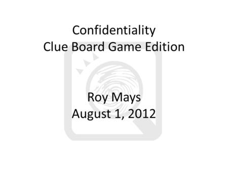 Confidentiality Clue Board Game Edition Roy Mays August 1, 2012.