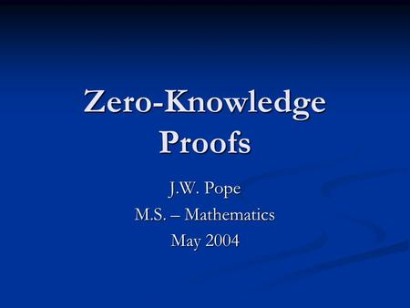 Zero-Knowledge Proofs J.W. Pope M.S. – Mathematics May 2004.