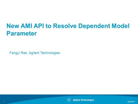 5/22/2015 1 New AMI API to Resolve Dependent Model Parameter Fangyi Rao, Agilent Technologies.
