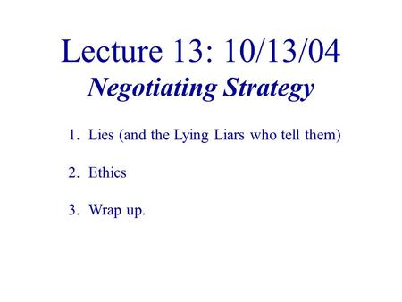Lecture 13: 10/13/04 Negotiating Strategy 1.Lies (and the Lying Liars who tell them) 2.Ethics 3.Wrap up.