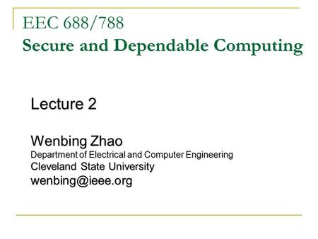 EEC 688/788 Secure and Dependable Computing Lecture 2 Wenbing Zhao Department of Electrical and Computer Engineering Cleveland State University